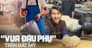 'Vua đậu phụ' trên đất Mỹ: Từ người đàn ông gốc Việt tay trắng trở thành triệu phú nhờ nỗi nhớ da diết hương vị quê nhà