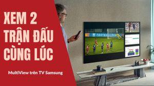 MultiView Samsung: giải pháp chia màn hình thú vị mùa Euro 2020