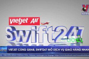 Vietjet cùng Grab, Swift247 mở dịch vụ giao hàng nhanh
