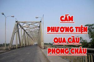 Phú Thọ: Cấm phương tiện trên 18 tấn qua cầu Phong Châu