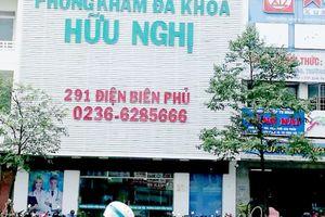 Nhiều sai phạm, Phòng khám Đa khoa Hữu Nghị Đà Nẵng bị đề nghị rút giấy phép