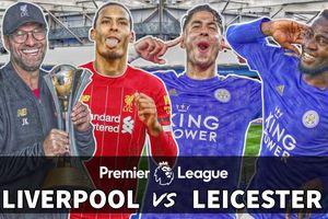 Leicester - Liverpool: Bầy cáo đủ sức cản bước Lữ đoàn đỏ?