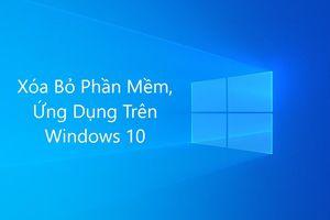 4 cách gỡ các ứng dụng, phần mềm trên Windows 10