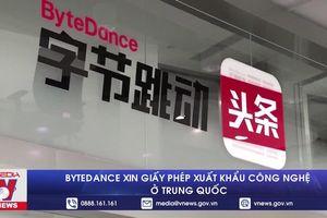 ByteDance xin giấy phép xuất khẩu công nghệ ở Trung Quốc