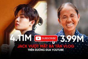 Jack vượt mặt Bà Tân Vlog trên đường đua YouTube: Cán mốc 4 triệu sub chỉ sau vài tháng tạo kênh!
