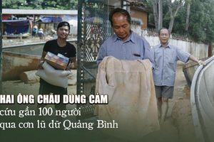 Chuyện về hai ông cháu dũng cảm cứu gần 100 người qua cơn lũ dữ Quảng Bình
