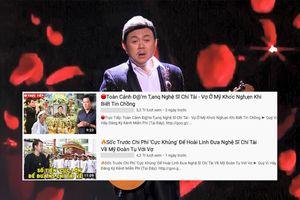 Kênh YouTube trục lợi từ cố nghệ sĩ Chí Tài bằng những video chắp vá