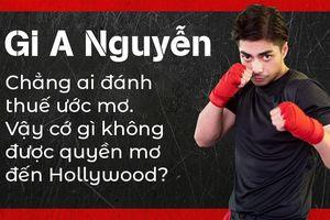Gi A Nguyễn: Chẳng ai đánh thuế ước mơ. Vậy cớ gì không được quyền mơ đến Hollywood?
