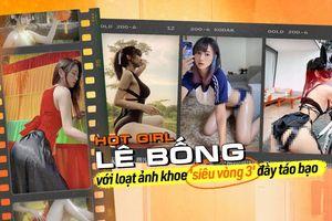 Hotgirl Lê Bống 'đốt mắt' dân mạng với loạt ảnh khoe 'siêu vòng 3' đầy táo bạo