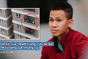 'Người hùng' cứu bé gái rơi từ tầng 12A chung cư: 'Trong tình huống cấp bách ấy ai cũng sẽ làm như tôi'