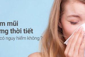 Viêm mũi dị ứng thời tiết có nguy hiểm không?