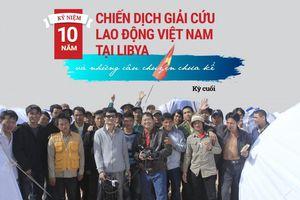 NHÀ NGOẠI GIAO KỂ CHUYỆN. Kỷ niệm 10 năm chiến dịch giải cứu lao động Việt Nam tại Libya và những câu chuyện chưa kể (Kỳ cuối)