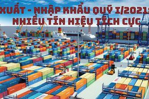 Xuất - nhập khẩu quý I/2021: Tín hiệu tích cực
