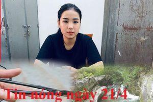 Tin nóng ngày 21/4: Chân dung 'hot girl bún bò Huế' mua bán ma túy
