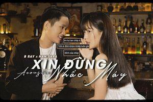 Bản acoustic 'Xin đừng nhấc máy' của Han Sara và B Ray có gì đặc biệt mà khiến fan bấn loạn thế này?