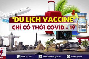 'Du lịch vaccine'- chỉ có thời COVID-19