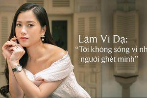 Lâm Vỹ Dạ: 'Tôi không sống vì những người ghét mình'