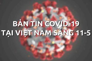 Bản tin dịch COVID-19 tại Việt Nam sáng 11-5