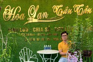 Nghệ nhân Nguyễn Duy Tân: 'Trồng hoa lan cần có tâm huyết và sự tỉ mỉ'