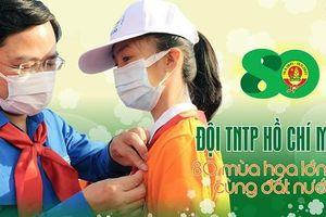 Đội TNTP Hồ Chí Minh – 80 mùa hoa lớn lên cùng đất nước