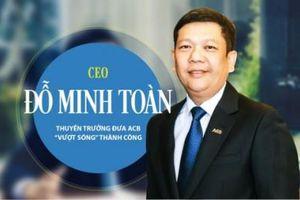 CEO Đỗ Minh Toàn: Người đồng hành cùng ACB, 3 lần liên tục được tái bổ nhiệm ngồi 'ghế nóng'