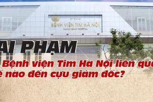 Sai phạm tại Bệnh viện Tim Hà Nội liên quan thế nào đến cựu giám đốc?
