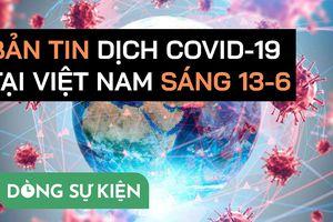 Bản tin dịch COVID-19 tại Việt Nam sáng 13-6