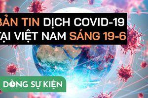 Bản tin dịch COVID-19 tại Việt Nam sáng 19-6