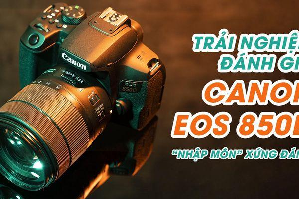 Trải nghiệm & Đánh giá Canon EOS 850D - DSLR 'nhập môn' xứng đáng cho người yêu nhiếp ảnh