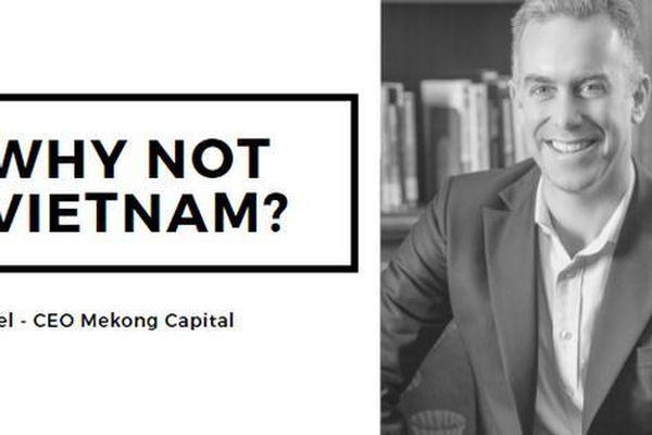 'Why not Vietnam?' - Bức tranh kinh tế hơn 30 năm và góc nhìn của một nhà đầu tư Mỹ