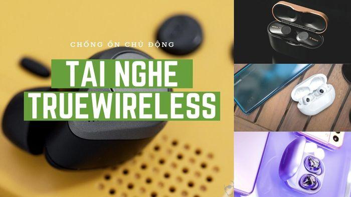 Top tai nghe true wireless chống ồn chủ động hàng đầu hiện nay