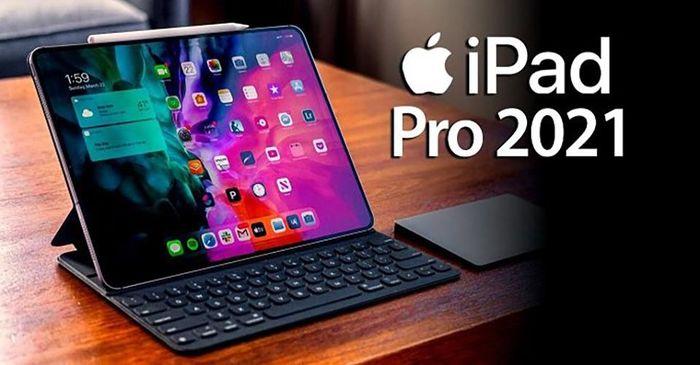 IPad Pro 2021 sẽ ra mắt vào cuối tháng 4?